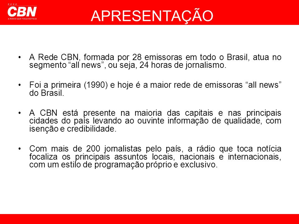 A Rede CBN, formada por 28 emissoras em todo o Brasil, atua no segmento all news, ou seja, 24 horas de jornalismo. Foi a primeira (1990) e hoje é a ma