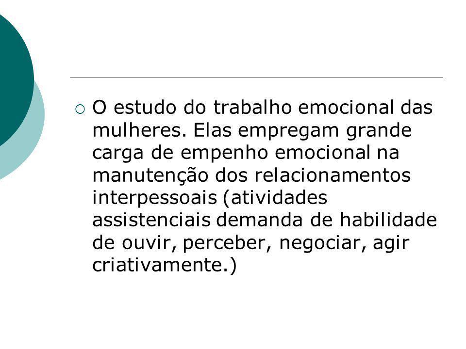 O estudo do trabalho emocional das mulheres. Elas empregam grande carga de empenho emocional na manutenção dos relacionamentos interpessoais (atividad