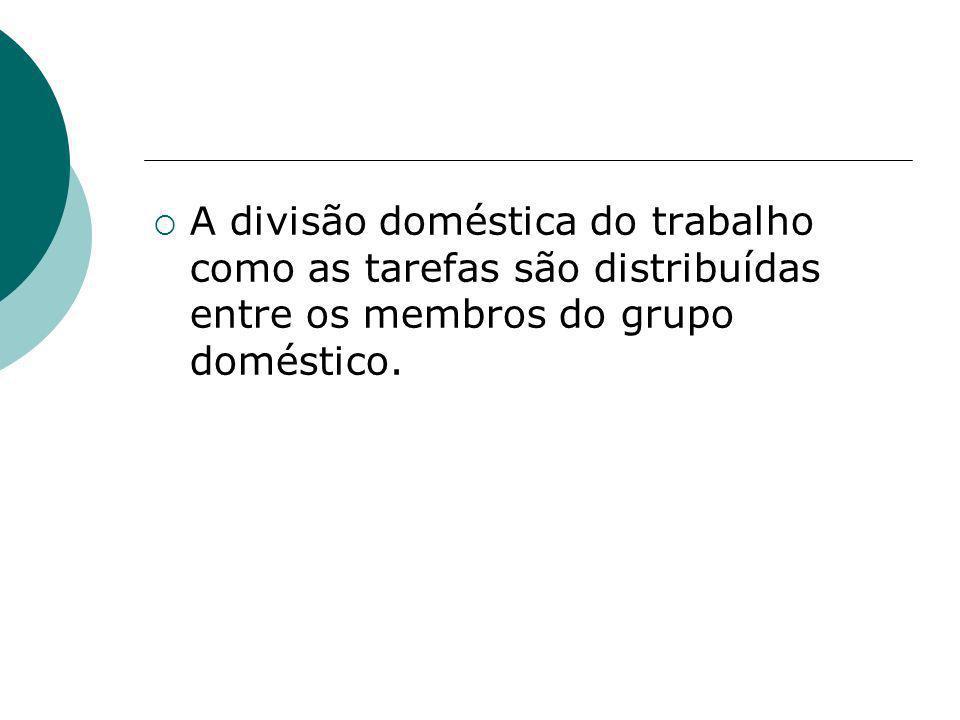 A divisão doméstica do trabalho como as tarefas são distribuídas entre os membros do grupo doméstico.