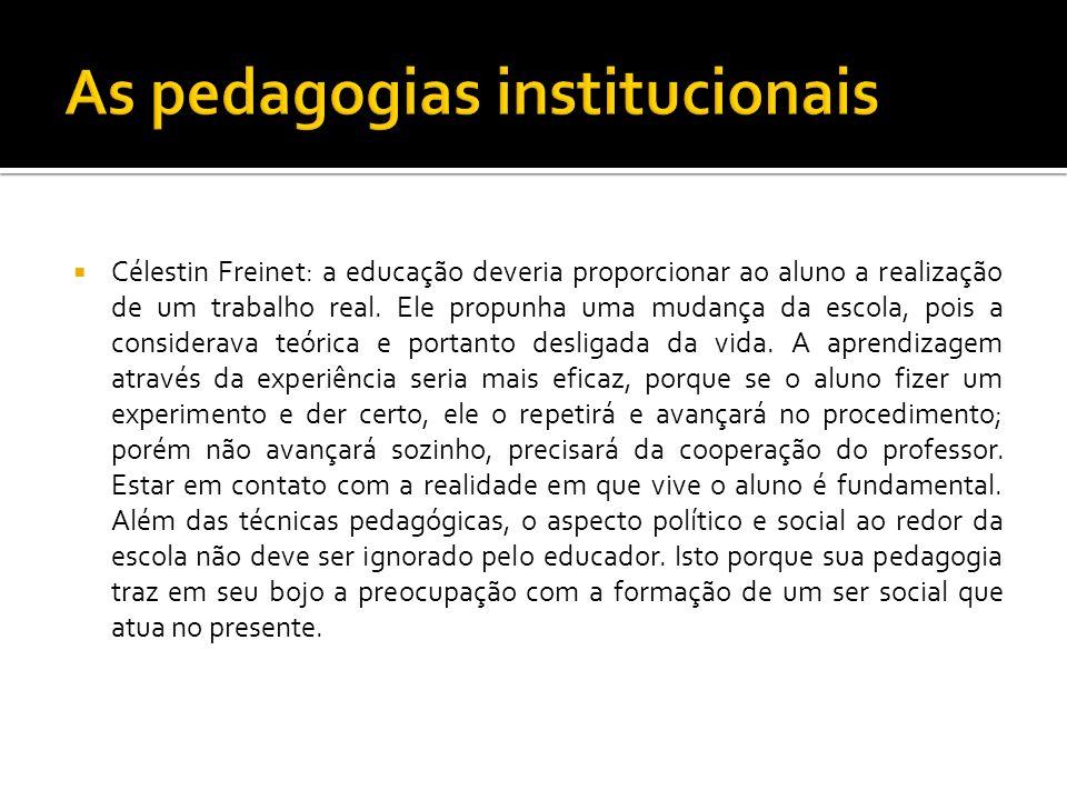 Célestin Freinet: a educação deveria proporcionar ao aluno a realização de um trabalho real. Ele propunha uma mudança da escola, pois a considerava te