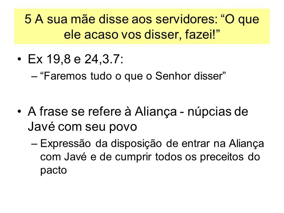 5 A sua mãe disse aos servidores: O que ele acaso vos disser, fazei! Ex 19,8 e 24,3.7: –Faremos tudo o que o Senhor disser A frase se refere à Aliança