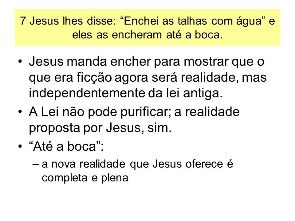 7 Jesus lhes disse: Enchei as talhas com água e eles as encheram até a boca. Jesus manda encher para mostrar que o que era ficção agora será realidade