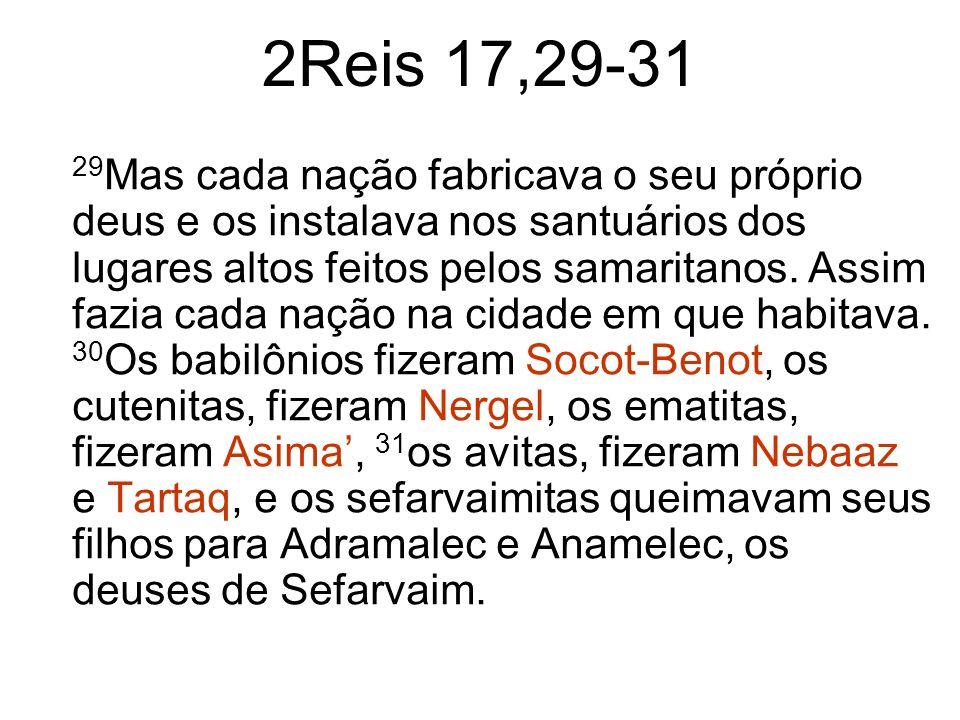 2Reis 17,29-31 29 Mas cada nação fabricava o seu próprio deus e os instalava nos santuários dos lugares altos feitos pelos samaritanos. Assim fazia ca