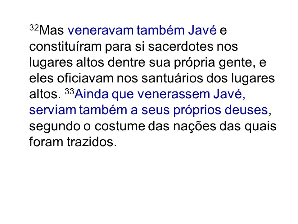 32 Mas veneravam também Javé e constituíram para si sacerdotes nos lugares altos dentre sua própria gente, e eles oficiavam nos santuários dos lugares