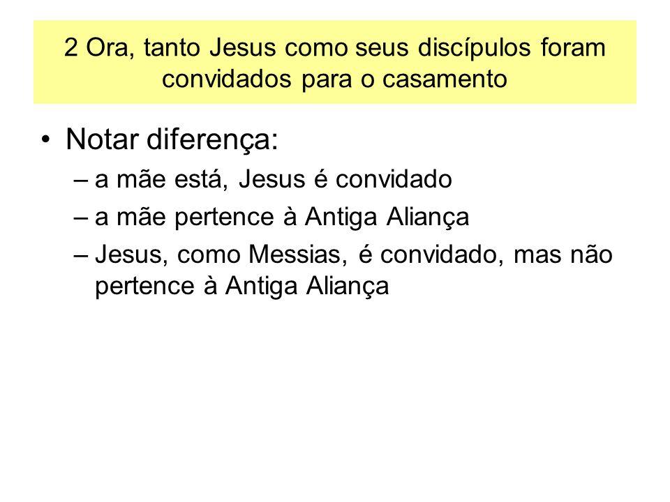2 Ora, tanto Jesus como seus discípulos foram convidados para o casamento Notar diferença: –a mãe está, Jesus é convidado –a mãe pertence à Antiga Ali
