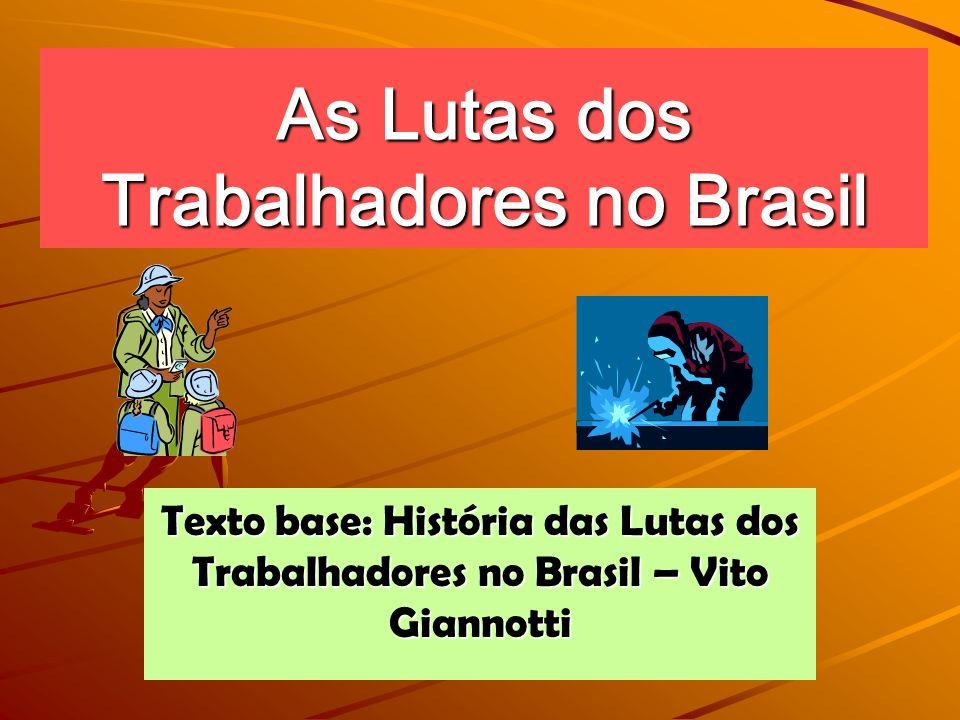As Lutas dos Trabalhadores no Brasil Texto base: História das Lutas dos Trabalhadores no Brasil – Vito Giannotti