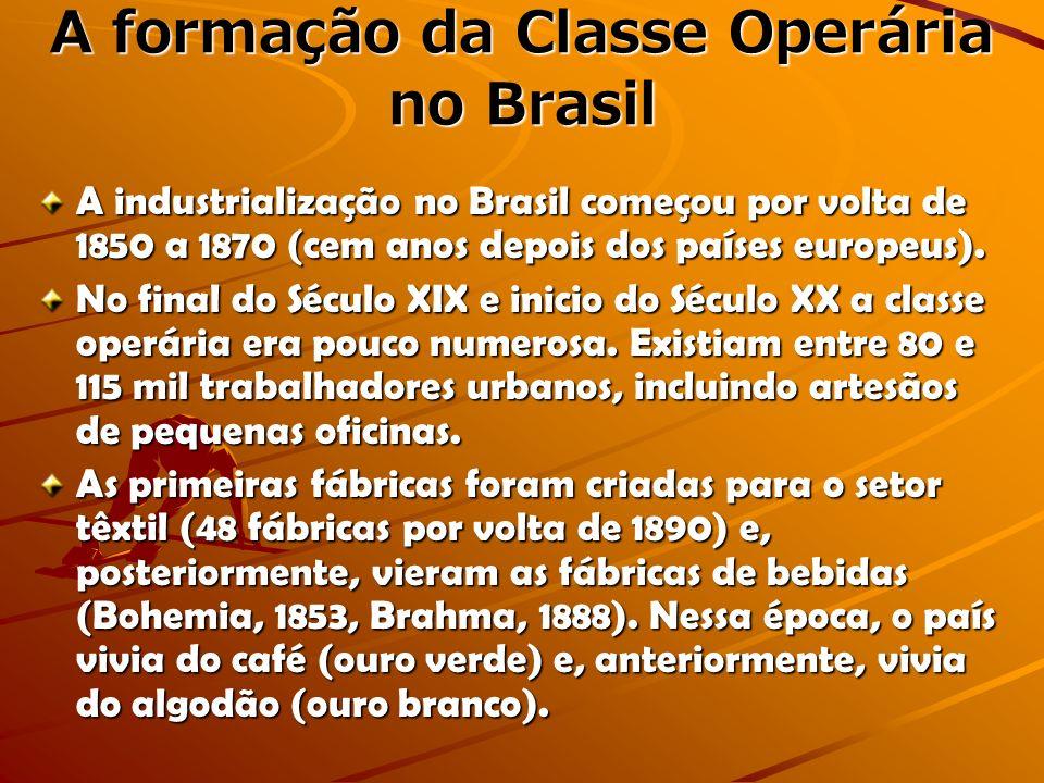 A formação da Classe Operária no Brasil A industrialização no Brasil começou por volta de 1850 a 1870 (cem anos depois dos países europeus). No final