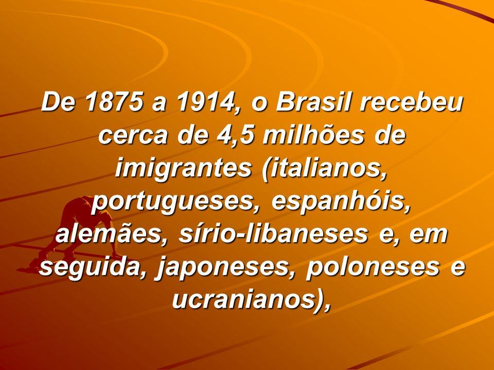 De 1875 a 1914, o Brasil recebeu cerca de 4,5 milhões de imigrantes (italianos, portugueses, espanhóis, alemães, sírio-libaneses e, em seguida, japone