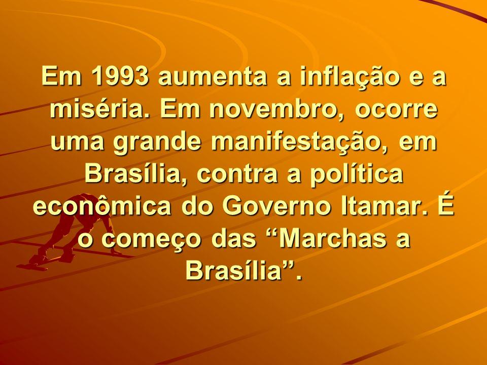 Em 1993 aumenta a inflação e a miséria. Em novembro, ocorre uma grande manifestação, em Brasília, contra a política econômica do Governo Itamar. É o c