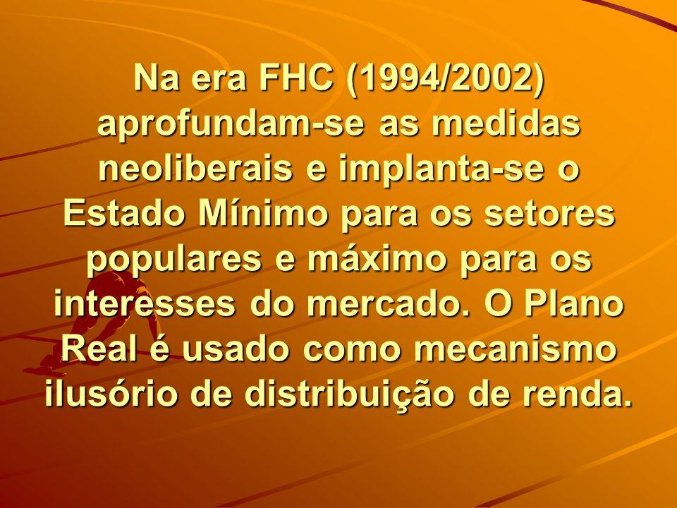 Na era FHC (1994/2002) aprofundam-se as medidas neoliberais e implanta-se o Estado Mínimo para os setores populares e máximo para os interesses do mer