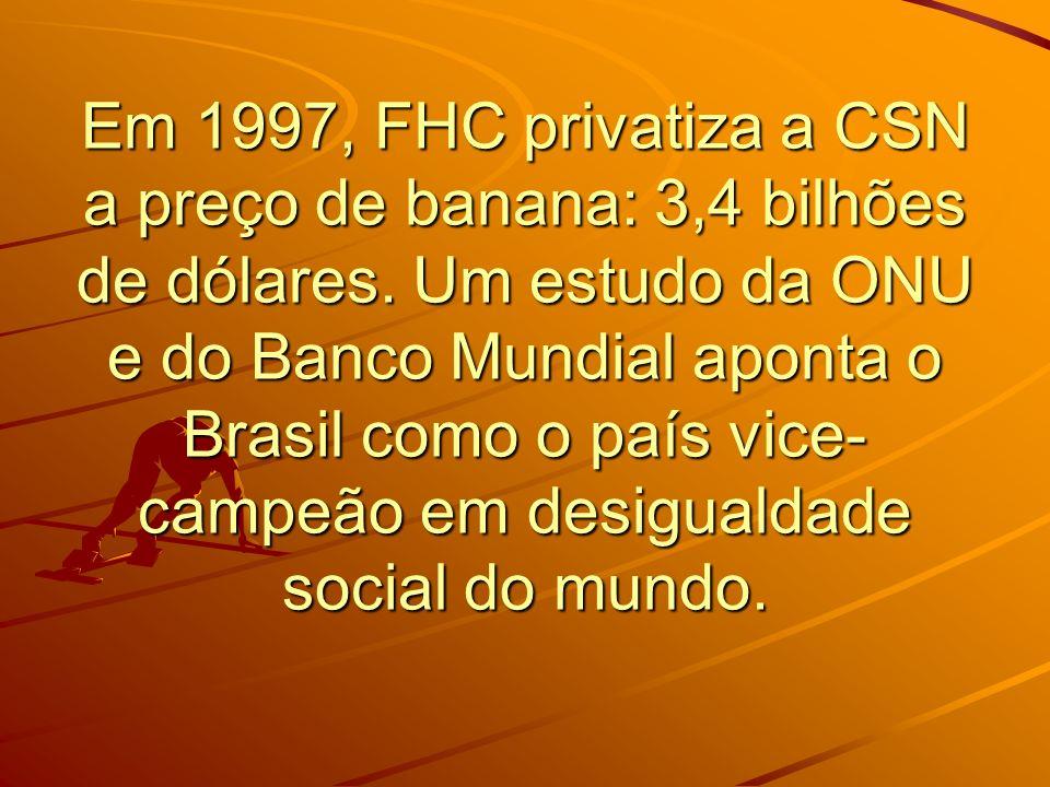 Em 1997, FHC privatiza a CSN a preço de banana: 3,4 bilhões de dólares. Um estudo da ONU e do Banco Mundial aponta o Brasil como o país vice- campeão