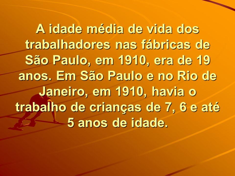 A idade média de vida dos trabalhadores nas fábricas de São Paulo, em 1910, era de 19 anos. Em São Paulo e no Rio de Janeiro, em 1910, havia o trabalh