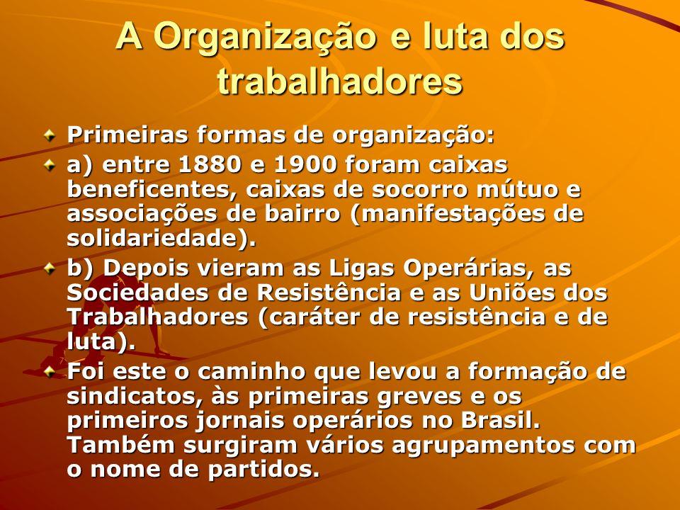 A Organização e luta dos trabalhadores Primeiras formas de organização: a) entre 1880 e 1900 foram caixas beneficentes, caixas de socorro mútuo e asso
