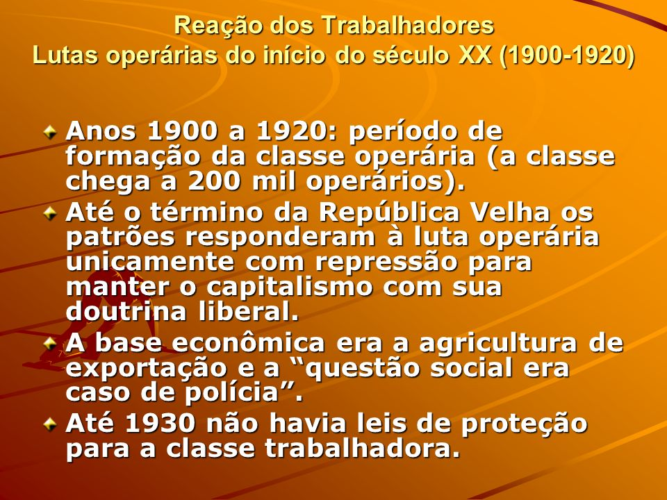 Reação dos Trabalhadores Lutas operárias do início do século XX (1900-1920) Anos 1900 a 1920: período de formação da classe operária (a classe chega a