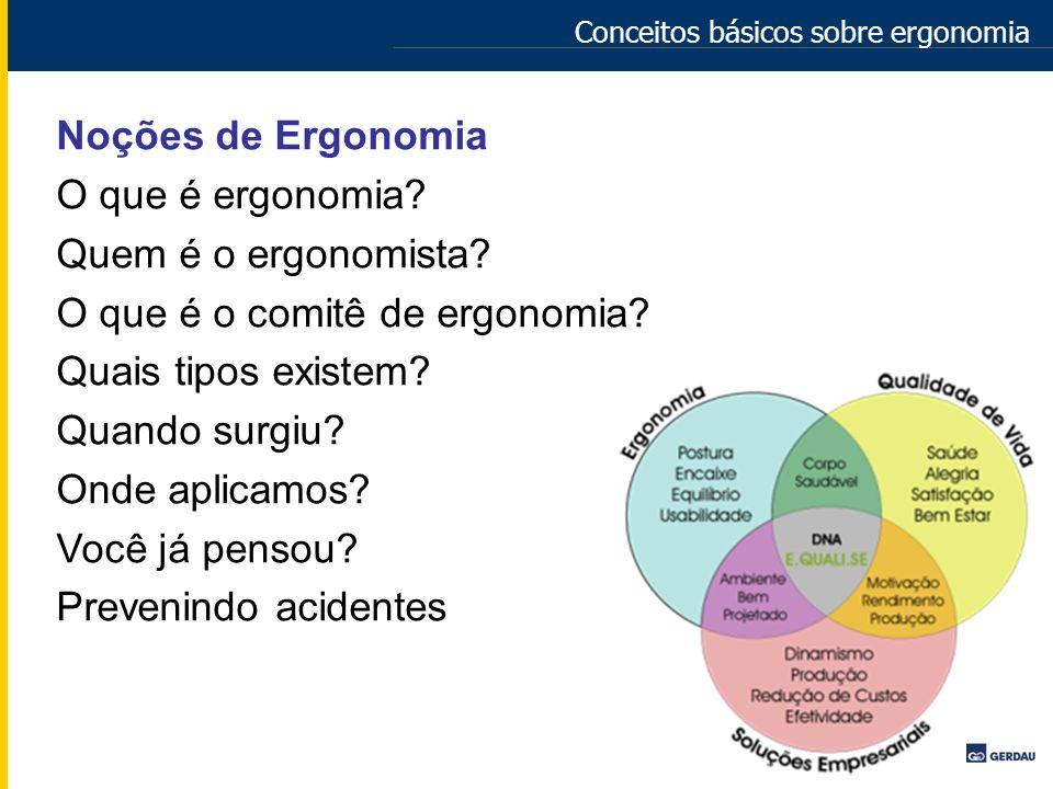 Conceitos básicos sobre ergonomia Noções de Ergonomia O que é ergonomia? Quem é o ergonomista? O que é o comitê de ergonomia? Quais tipos existem? Qua