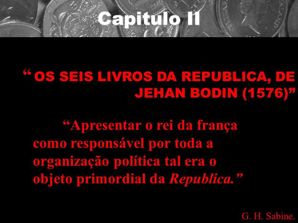 Capitulo II OS SEIS LIVROS DA REPUBLICA, DE JEHAN BODIN (1576) Apresentar o rei da frança como responsável por toda a organização política tal era o o