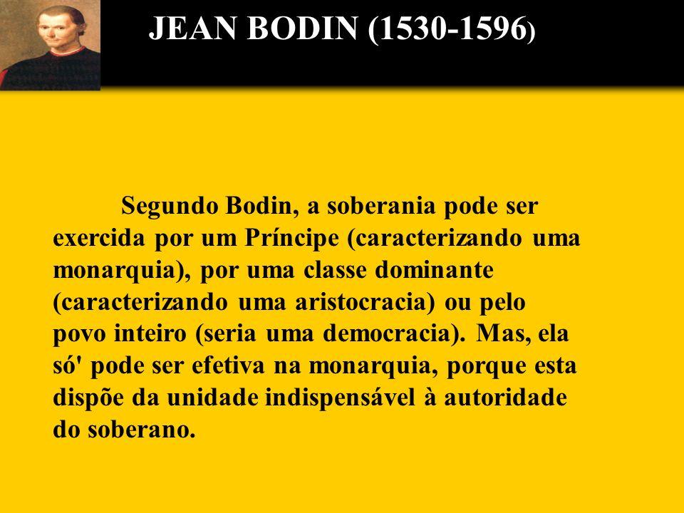 JEAN BODIN (1530-1596 ) Segundo Bodin, a soberania pode ser exercida por um Príncipe (caracterizando uma monarquia), por uma classe dominante (caracte