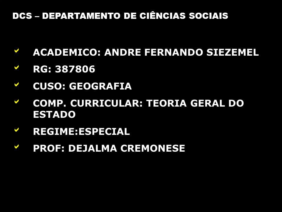 DCS – DEPARTAMENTO DE CIÊNCIAS SOCIAIS ACADEMICO: ANDRE FERNANDO SIEZEMEL RG: 387806 CUSO: GEOGRAFIA COMP. CURRICULAR: TEORIA GERAL DO ESTADO REGIME:E