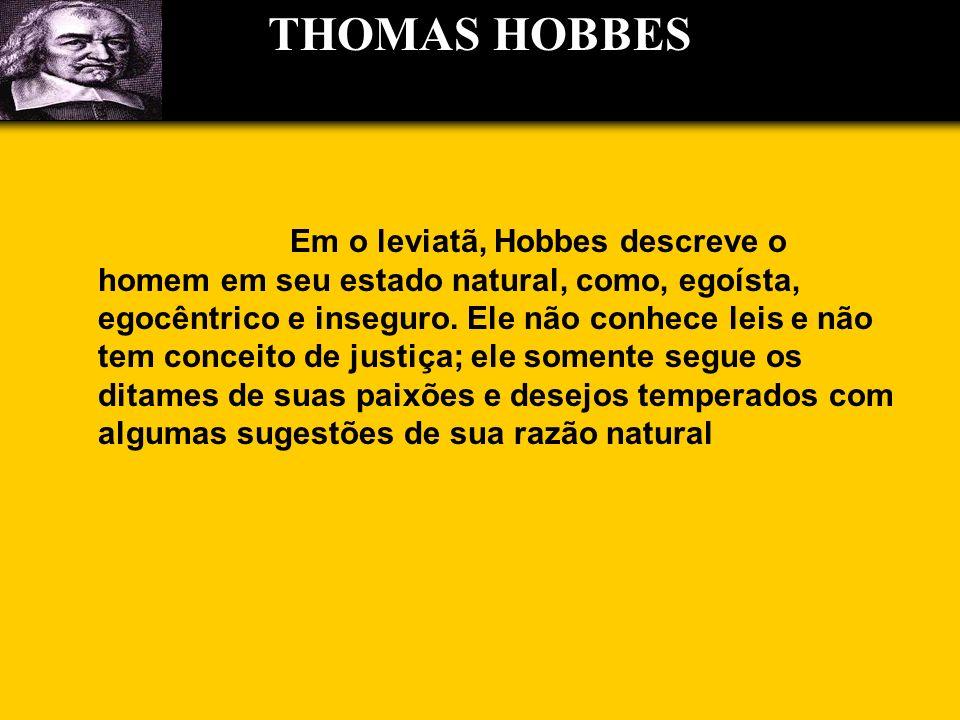 Em o leviatã, Hobbes descreve o homem em seu estado natural, como, egoísta, egocêntrico e inseguro. Ele não conhece leis e não tem conceito de justiça