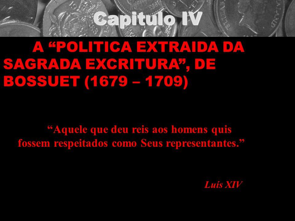 Capitulo IV A POLITICA EXTRAIDA DA SAGRADA EXCRITURA, DE BOSSUET (1679 – 1709) Aquele que deu reis aos homens quis fossem respeitados como Seus repres