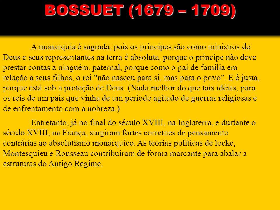 BOSSUET (1679 – 1709) A monarquia é sagrada, pois os príncipes são como ministros de Deus e seus representantes na terra é absoluta, porque o príncipe
