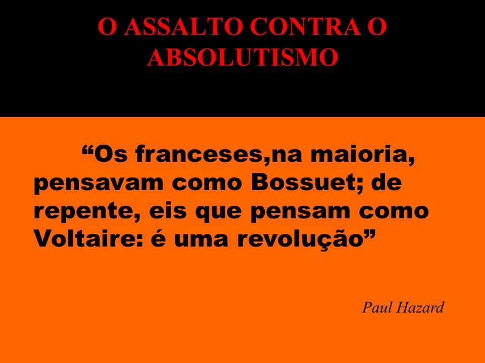 Os franceses,na maioria, pensavam como Bossuet; de repente, eis que pensam como Voltaire: é uma revolução Paul Hazard O ASSALTO CONTRA O ABSOLUTISMO