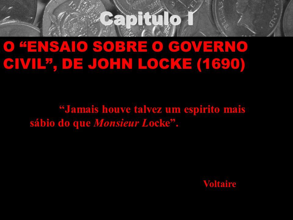 Capitulo I O ENSAIO SOBRE O GOVERNO CIVIL, DE JOHN LOCKE (1690) Jamais houve talvez um espirito mais sábio do que Monsieur Locke. Voltaire