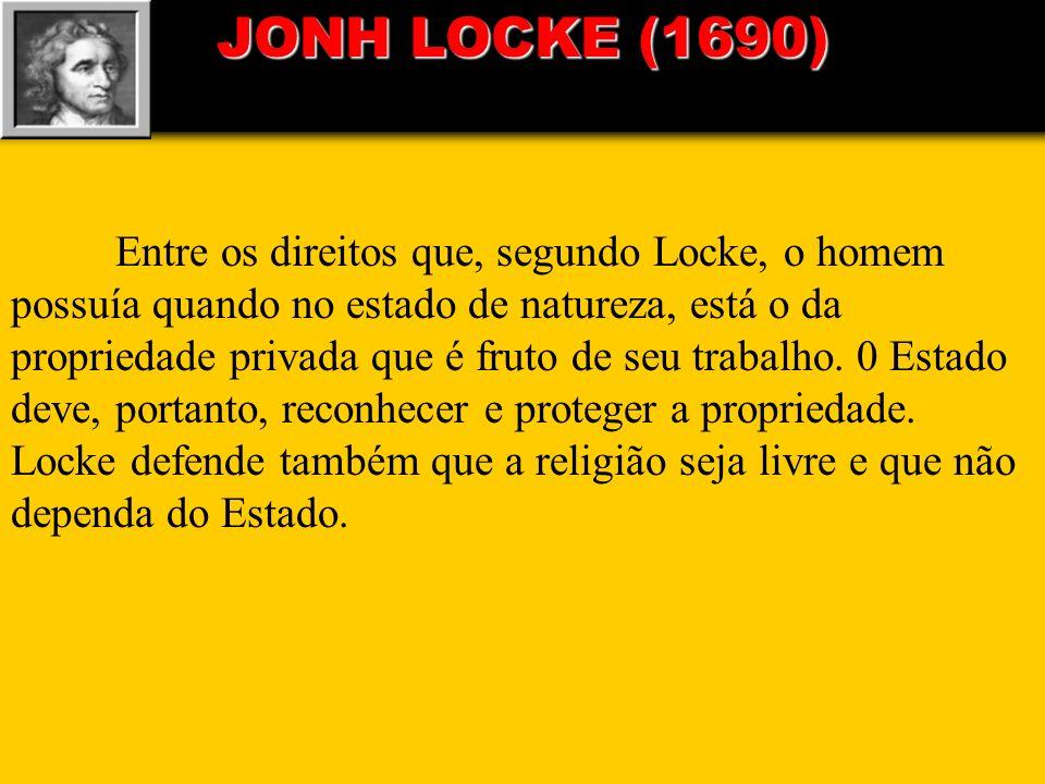 JONH LOCKE (1690) Entre os direitos que, segundo Locke, o homem possuía quando no estado de natureza, está o da propriedade privada que é fruto de seu