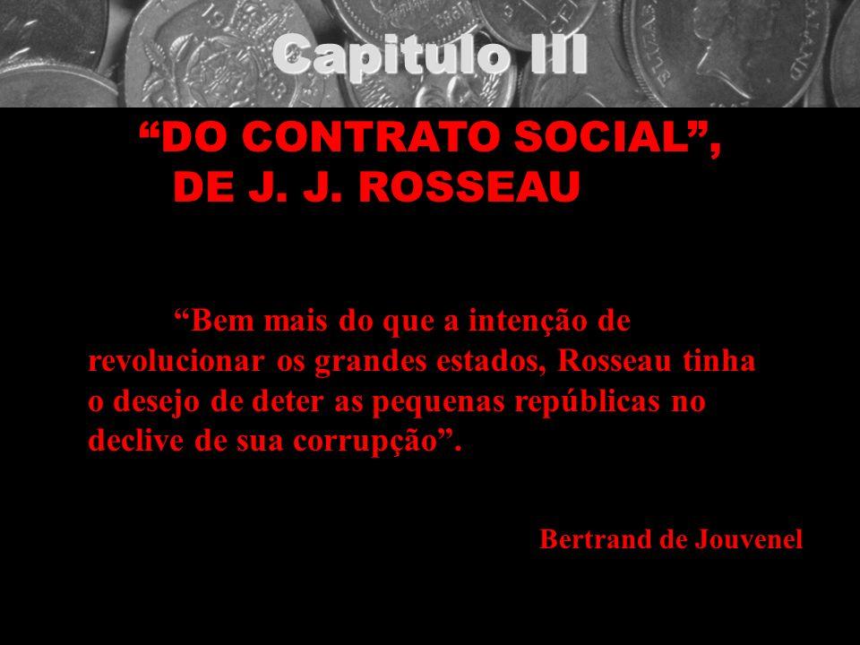 Capitulo III DO CONTRATO SOCIAL, DE J. J. ROSSEAU Bem mais do que a intenção de revolucionar os grandes estados, Rosseau tinha o desejo de deter as pe