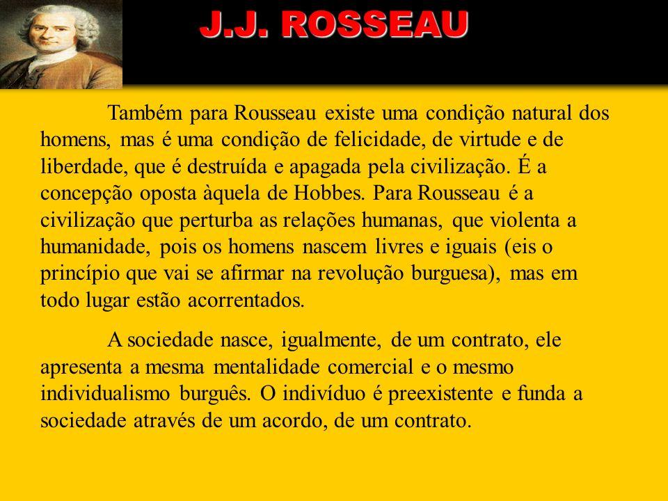 J.J. ROSSEAU Também para Rousseau existe uma condição natural dos homens, mas é uma condição de felicidade, de virtude e de liberdade, que é destruída