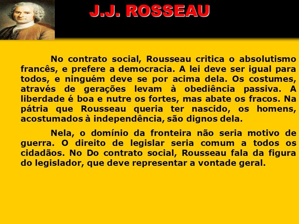 J.J. ROSSEAU No contrato social, Rousseau critica o absolutismo francês, e prefere a democracia. A lei deve ser igual para todos, e ninguém deve se po