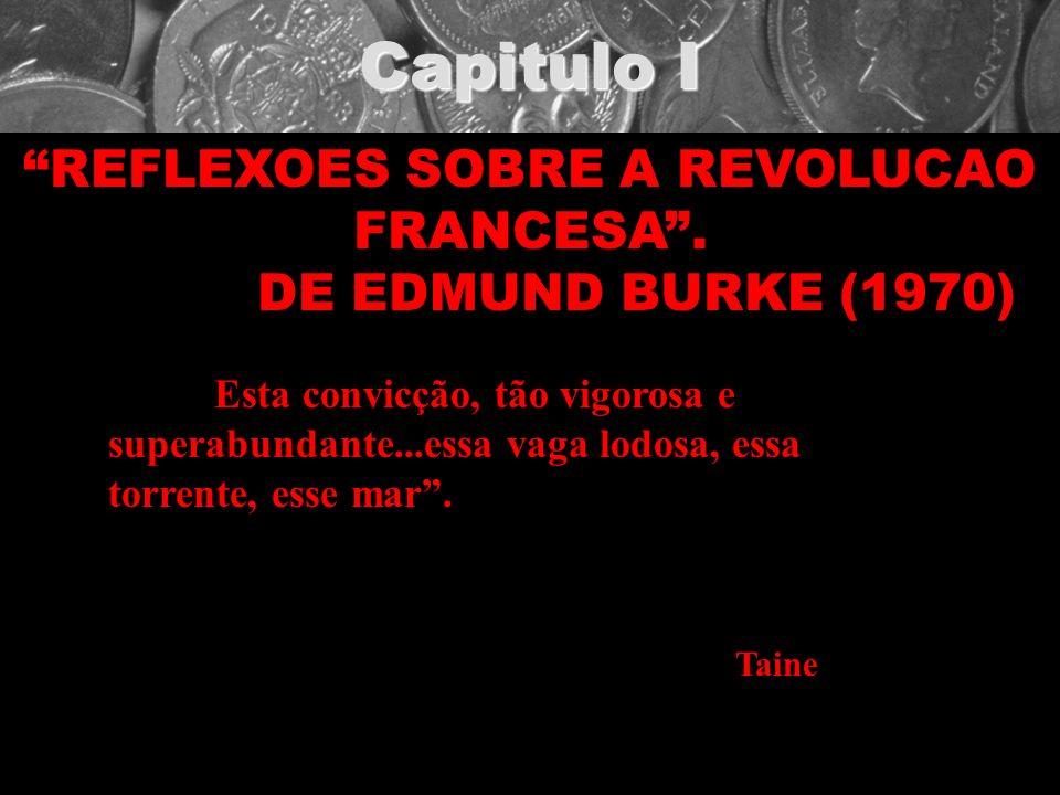 Capitulo I REFLEXOES SOBRE A REVOLUCAO FRANCESA. DE EDMUND BURKE (1970) Esta convicção, tão vigorosa e superabundante...essa vaga lodosa, essa torrent