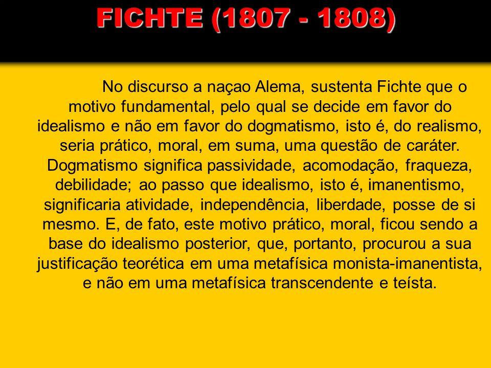 FICHTE (1807 - 1808) No discurso a naçao Alema, sustenta Fichte que o motivo fundamental, pelo qual se decide em favor do idealismo e não em favor do