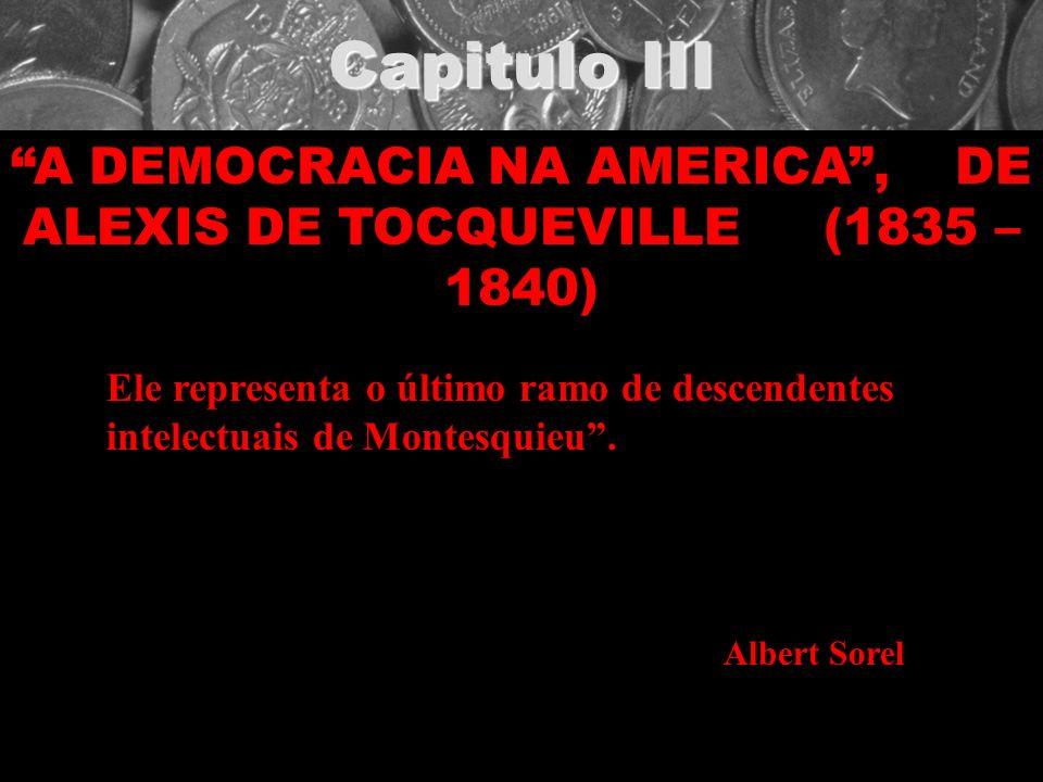 Capitulo III A DEMOCRACIA NA AMERICA, DE ALEXIS DE TOCQUEVILLE (1835 – 1840) Ele representa o último ramo de descendentes intelectuais de Montesquieu.