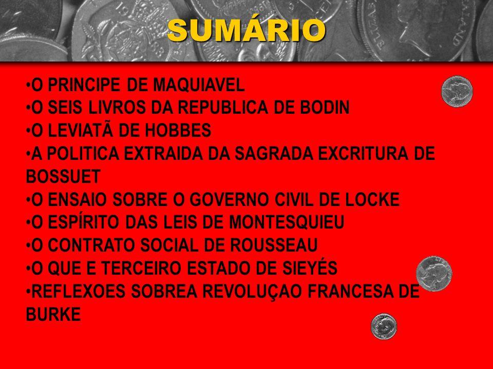 SUMÁRIO O PRINCIPE DE MAQUIAVEL O SEIS LIVROS DA REPUBLICA DE BODIN O LEVIATÃ DE HOBBES A POLITICA EXTRAIDA DA SAGRADA EXCRITURA DE BOSSUET O ENSAIO S