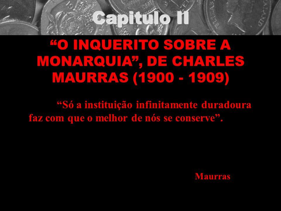 Capitulo II O INQUERITO SOBRE A MONARQUIA, DE CHARLES MAURRAS (1900 - 1909) Só a instituição infinitamente duradoura faz com que o melhor de nós se co