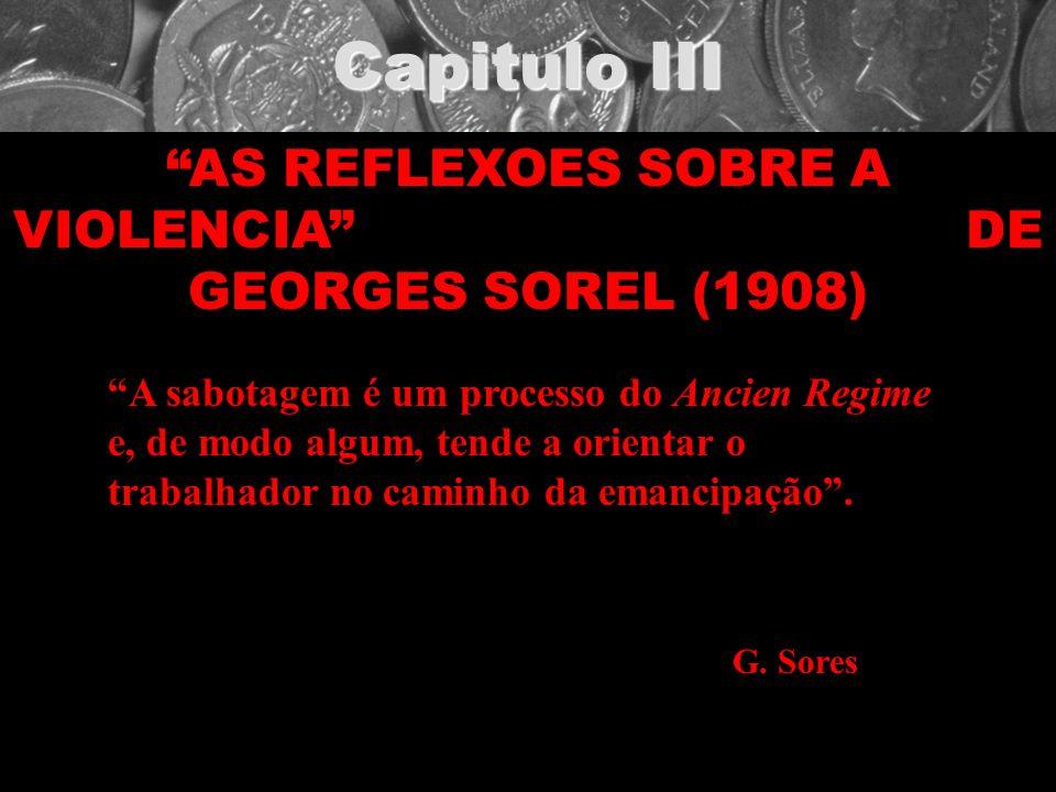 Capitulo III AS REFLEXOES SOBRE A VIOLENCIA DE GEORGES SOREL (1908) A sabotagem é um processo do Ancien Regime e, de modo algum, tende a orientar o tr