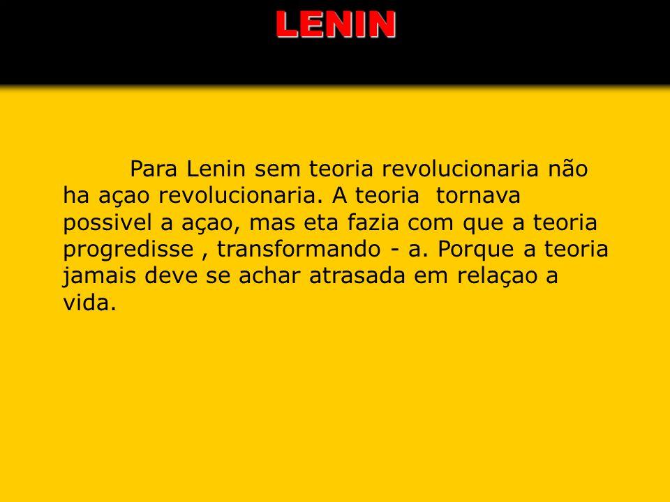 LENIN Para Lenin sem teoria revolucionaria não ha açao revolucionaria. A teoria tornava possivel a açao, mas eta fazia com que a teoria progredisse, t