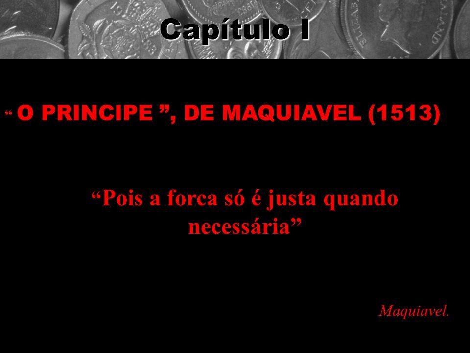 Capítulo I O PRINCIPE, DE MAQUIAVEL (1513) Pois a forca só é justa quando necessária Maquiavel.