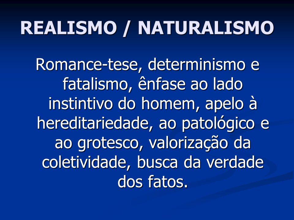 REALISMO / NATURALISMO Romance-tese, determinismo e fatalismo, ênfase ao lado instintivo do homem, apelo à hereditariedade, ao patológico e ao grotesc