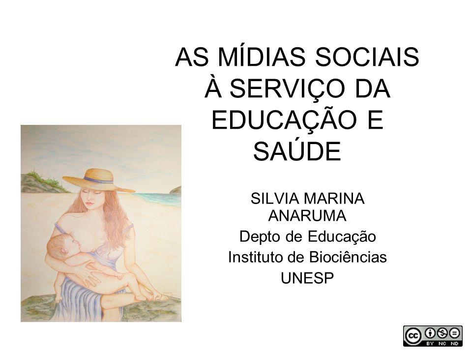 AS MÍDIAS SOCIAIS À SERVIÇO DA EDUCAÇÃO E SAÚDE SILVIA MARINA ANARUMA Depto de Educação Instituto de Biociências UNESP
