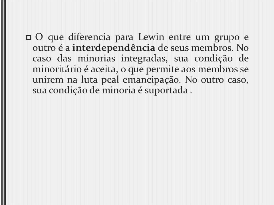 O que diferencia para Lewin entre um grupo e outro é a interdependência de seus membros. No caso das minorias integradas, sua condição de minoritário