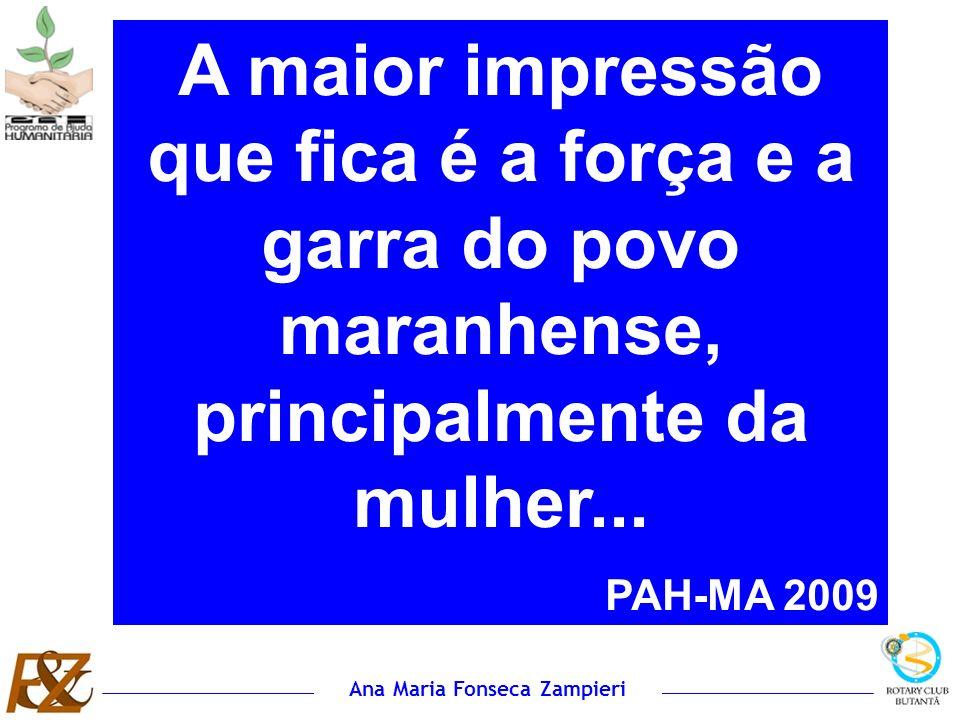 Ana Maria Fonseca Zampieri A maior impressão que fica é a força e a garra do povo maranhense, principalmente da mulher... PAH-MA 2009