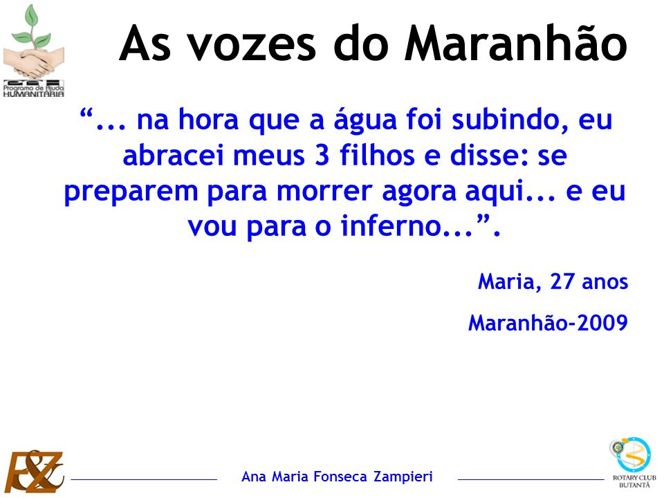 Ana Maria Fonseca Zampieri... na hora que a água foi subindo, eu abracei meus 3 filhos e disse: se preparem para morrer agora aqui... e eu vou para o