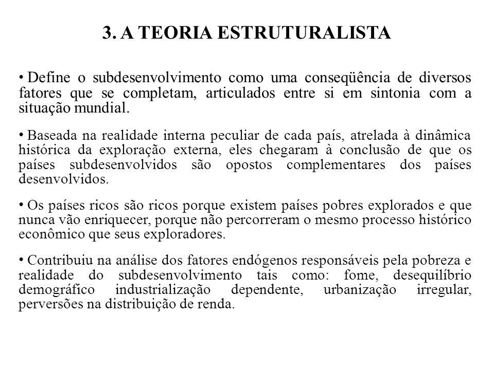 3. A TEORIA ESTRUTURALISTA Define o subdesenvolvimento como uma conseqüência de diversos fatores que se completam, articulados entre si em sintonia co