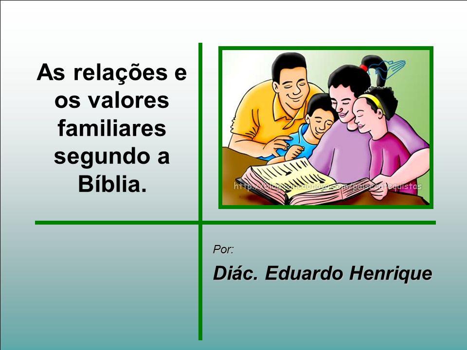 As relações e os valores familiares segundo a Bíblia. Por: Diác. Eduardo Henrique