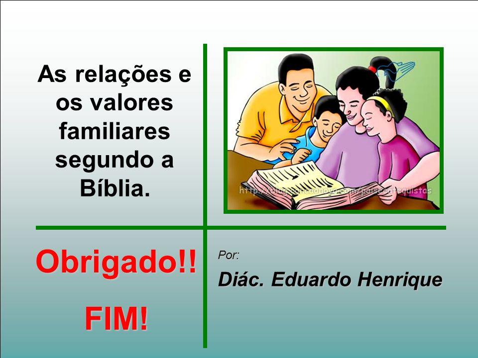 As relações e os valores familiares segundo a Bíblia. Por: Diác. Eduardo Henrique Obrigado!!FIM!