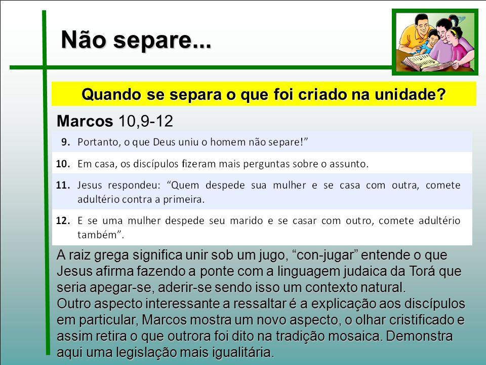 Não separe... Marcos 10,9-12 Quando se separa o que foi criado na unidade? A raiz grega significa unir sob um jugo, con-jugar entende o que Jesus afir