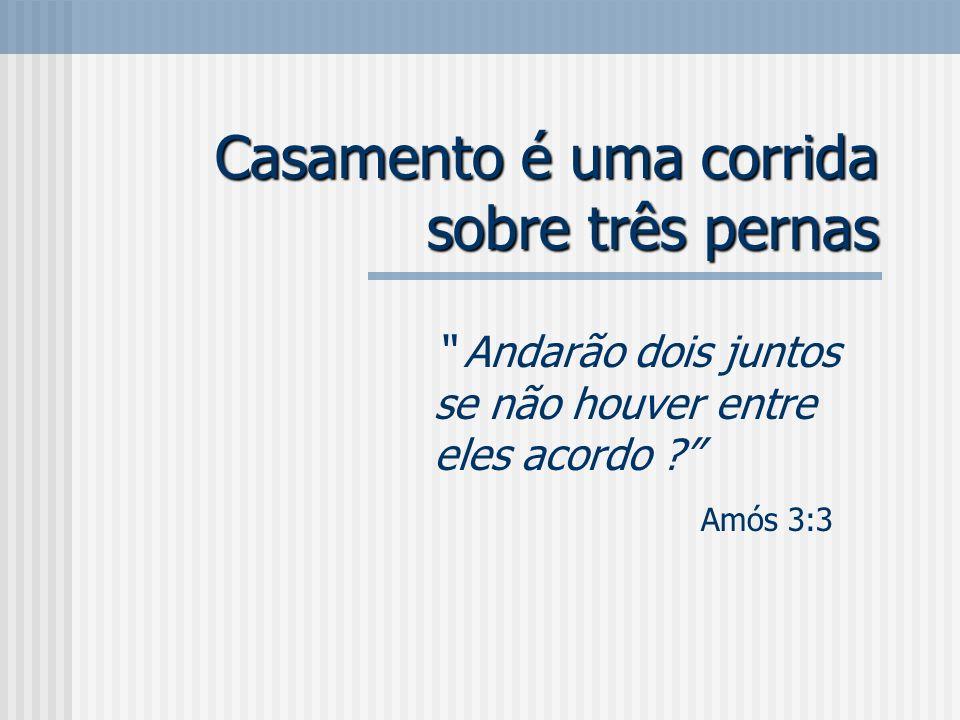 Casamento é uma corrida sobre três pernas Andarão dois juntos se não houver entre eles acordo ? Amós 3:3