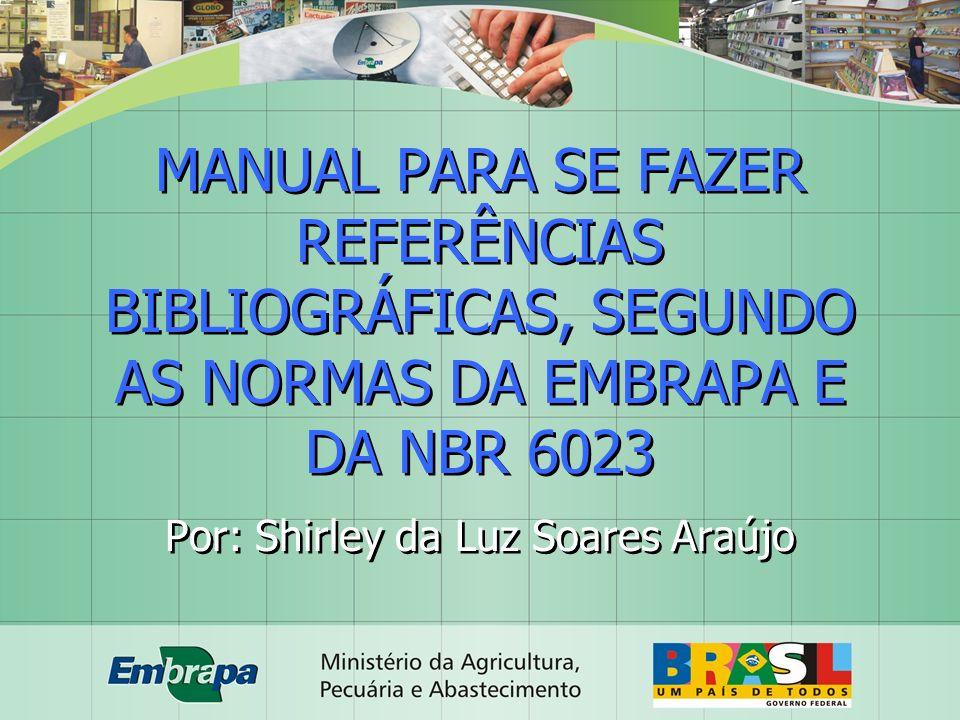 MANUAL PARA SE FAZER REFERÊNCIAS BIBLIOGRÁFICAS, SEGUNDO AS NORMAS DA EMBRAPA E DA NBR 6023 Por: Shirley da Luz Soares Araújo